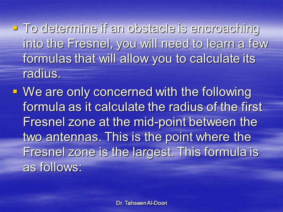 To determine if an obstacle is encroaching into the Fresnel, you will need to learn a few formulas that will allow you to calculate its radius.