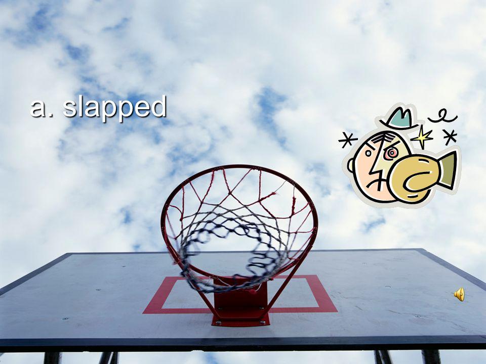 a. slapped
