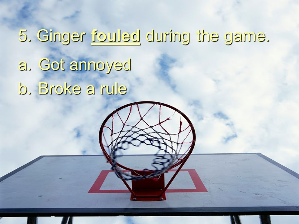5. Ginger fouled during the game.