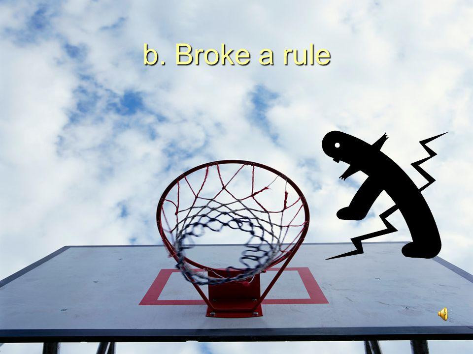 b. Broke a rule