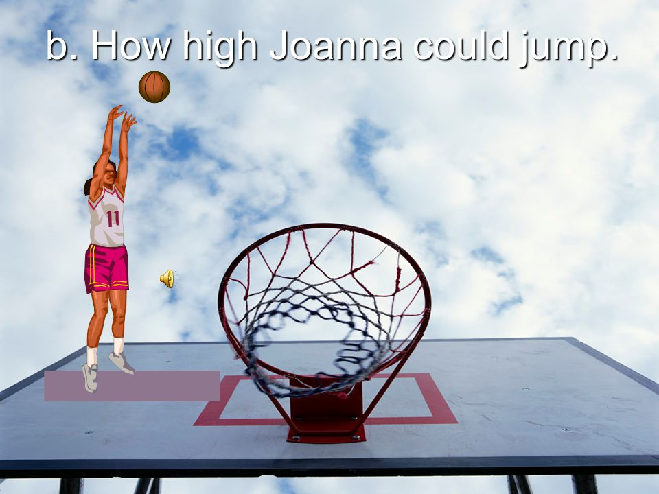 b. How high Joanna could jump.