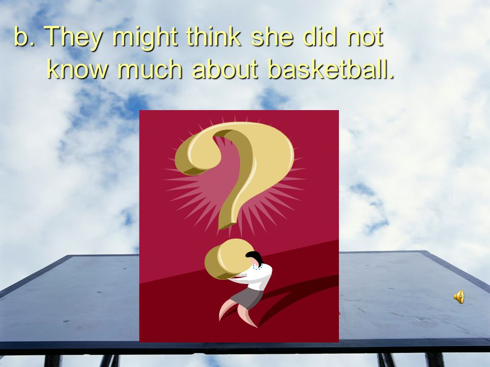 b. They might think she did not know much about basketball.