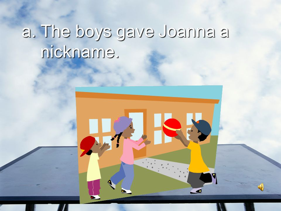 a. The boys gave Joanna a nickname.