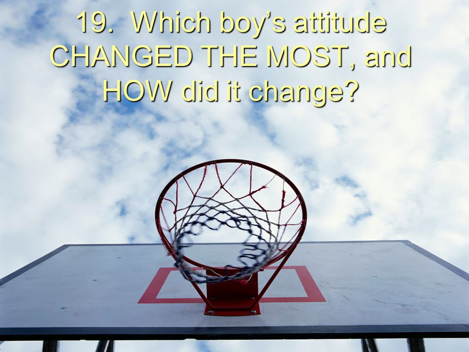 19. Which boy's attitude CHANGED THE MOST, and HOW did it change