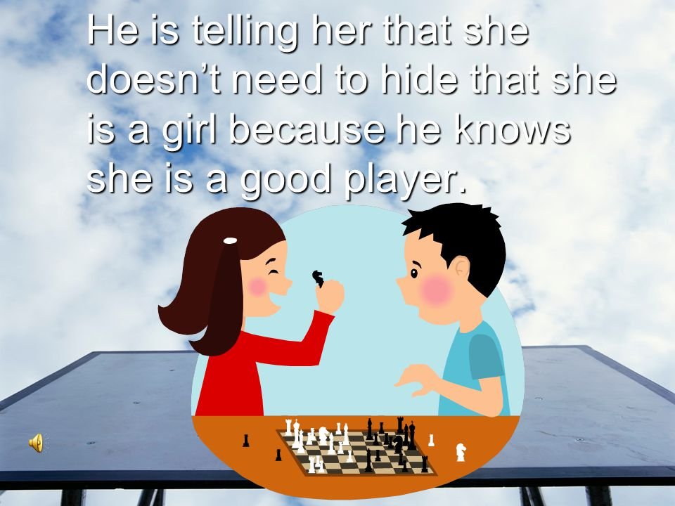 He is telling her that she doesn't need to hide that she is a girl because he knows she is a good player.