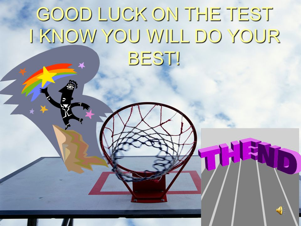 GOOD LUCK ON THE TEST I KNOW YOU WILL DO YOUR BEST!