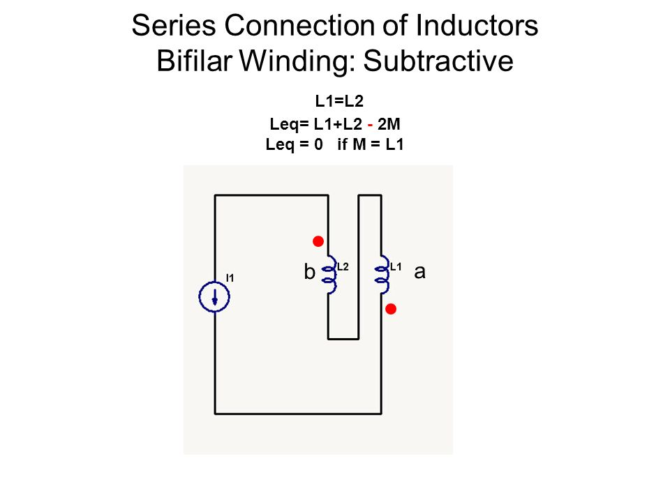 Series Connection of Inductors Bifilar Winding: Subtractive L1=L2 Leq= L1+L2 - 2M Leq = 0 if M = L1