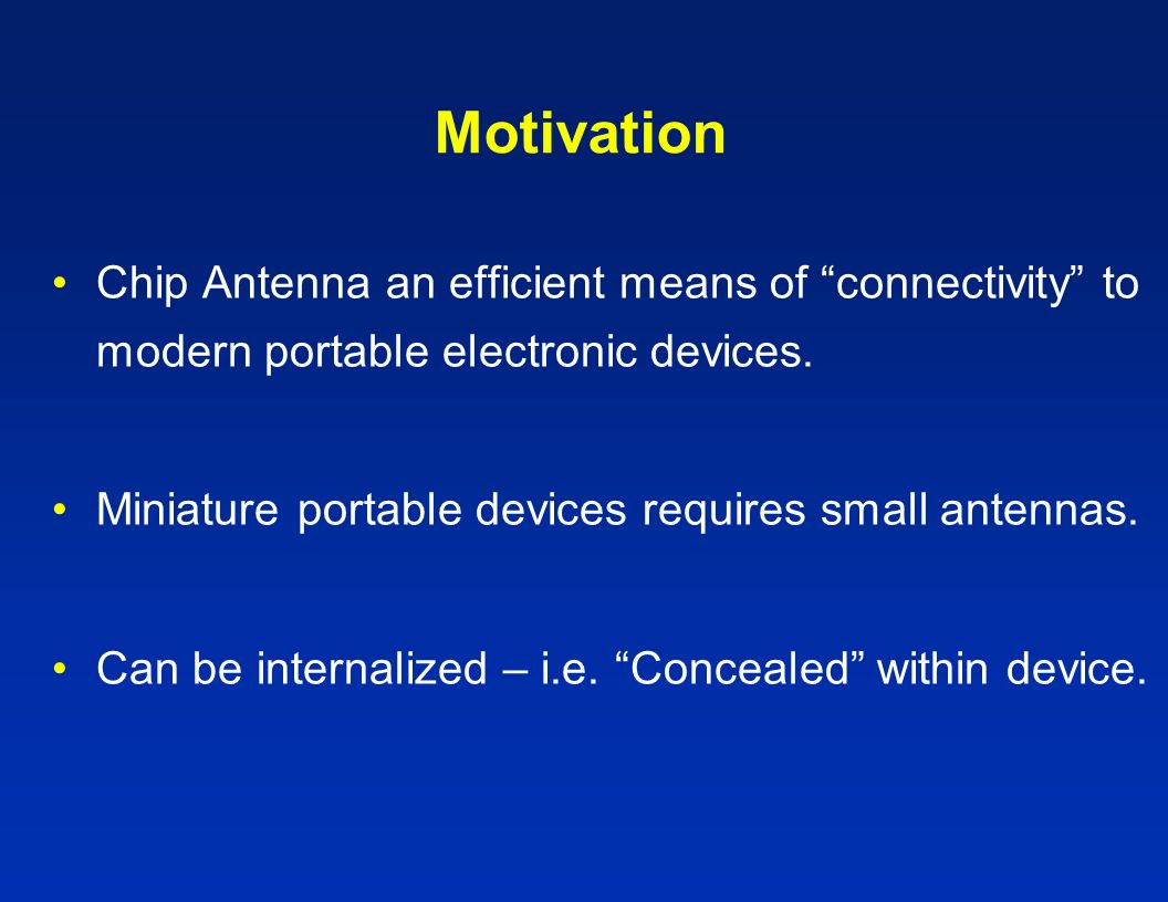 Motivation Chip Antenna an efficient means of connectivity to modern portable electronic devices.