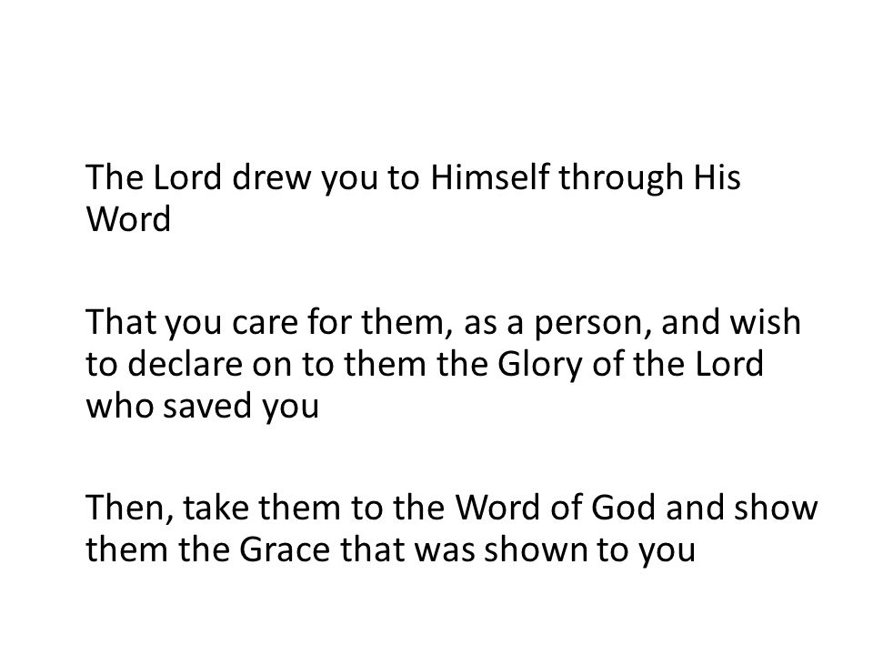 The Lord drew you to Himself through His Word That you care for them, as a person, and wish to declare on to them the Glory of the Lord who saved you Then, take them to the Word of God and show them the Grace that was shown to you