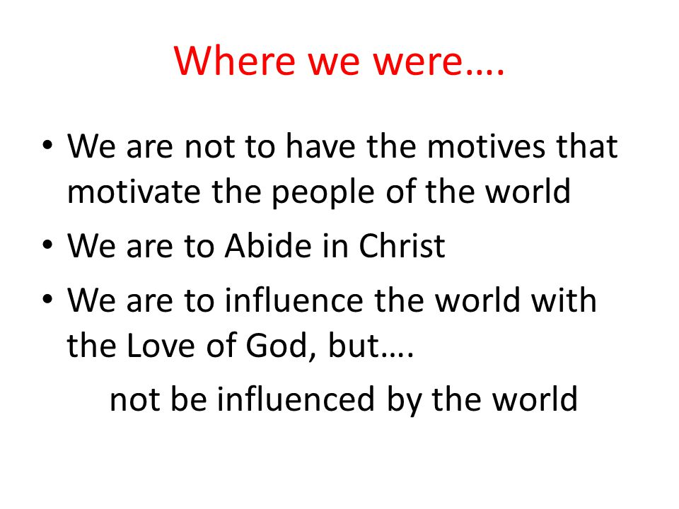 Where we were…. We are not to have the motives that motivate the people of the world. We are to Abide in Christ.