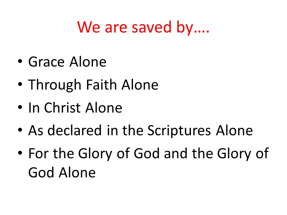 We are saved by…. Grace Alone Through Faith Alone In Christ Alone