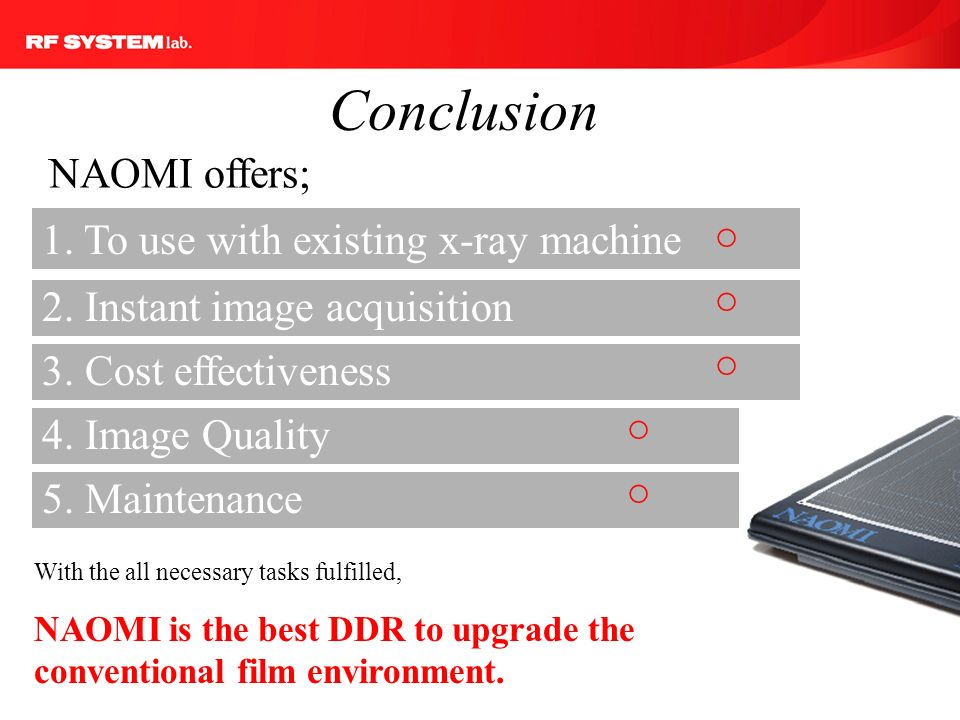Conclusion NAOMI offers; 1. To use with existing x-ray machine. ○ ○ 2. Instant image acquisition.