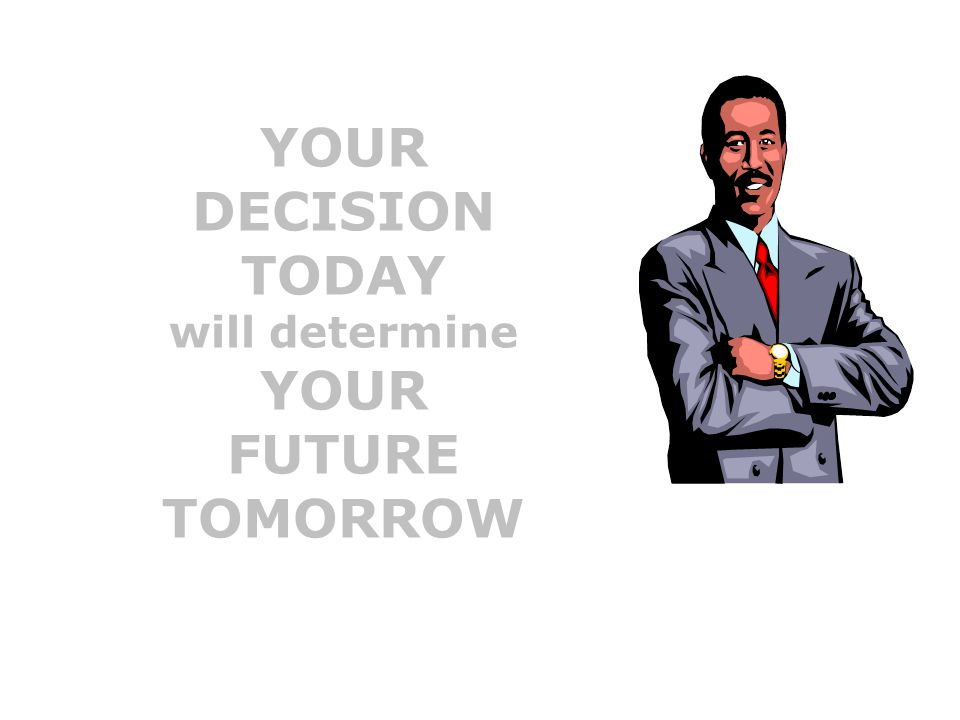 YOUR DECISION TODAY FUTURE TOMORROW