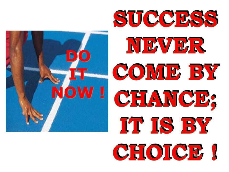 SUCCESS NEVER COME BY CHANCE; IT IS BY CHOICE ! DO IT NOW !