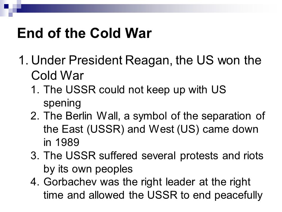 End of the Cold War Under President Reagan, the US won the Cold War