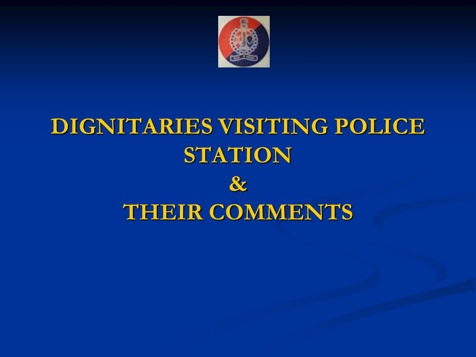 DIGNITARIES VISITING POLICE STATION & THEIR COMMENTS