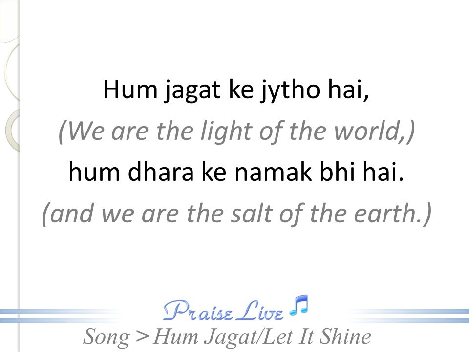Hum jagat ke jytho hai, (We are the light of the world,) hum dhara ke namak bhi hai. (and we are the salt of the earth.)