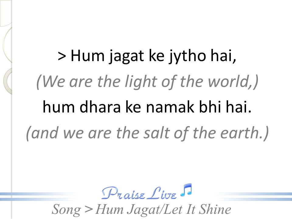 > Hum jagat ke jytho hai, (We are the light of the world,) hum dhara ke namak bhi hai. (and we are the salt of the earth.)
