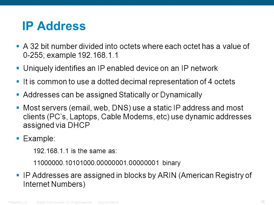 IP Address A 32 bit number divided into octets where each octet has a value of 0-255; example 192.168.1.1.
