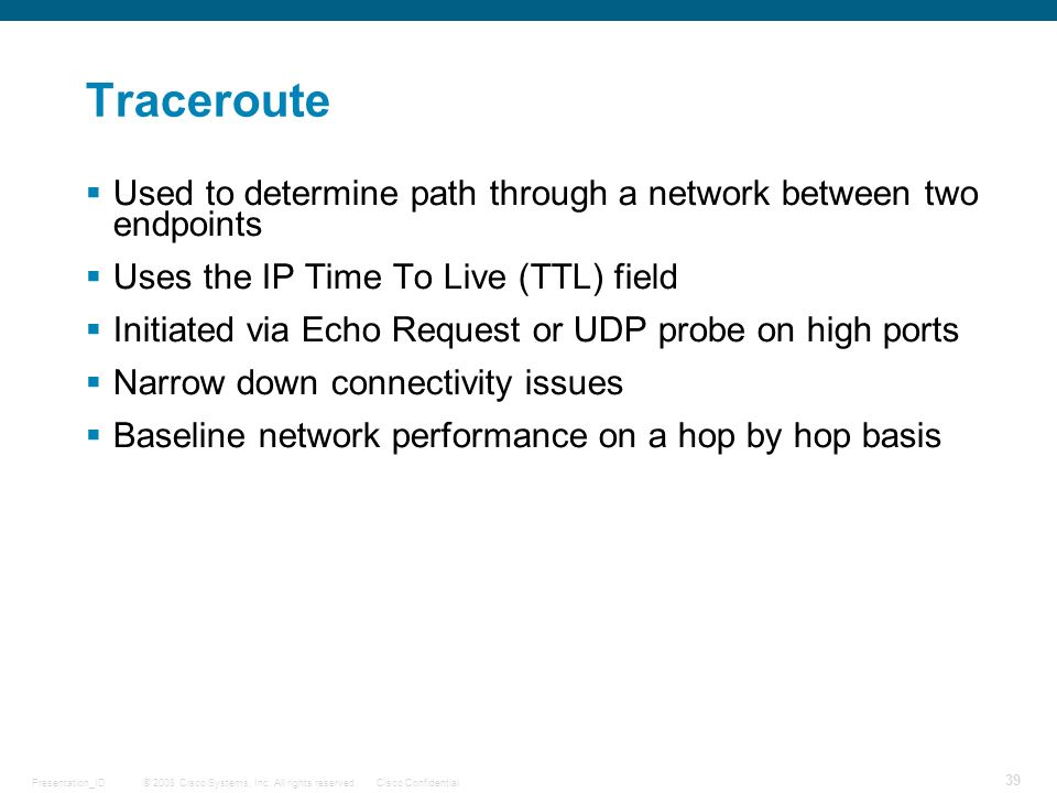 Traceroute Used to determine path through a network between two endpoints. Uses the IP Time To Live (TTL) field.
