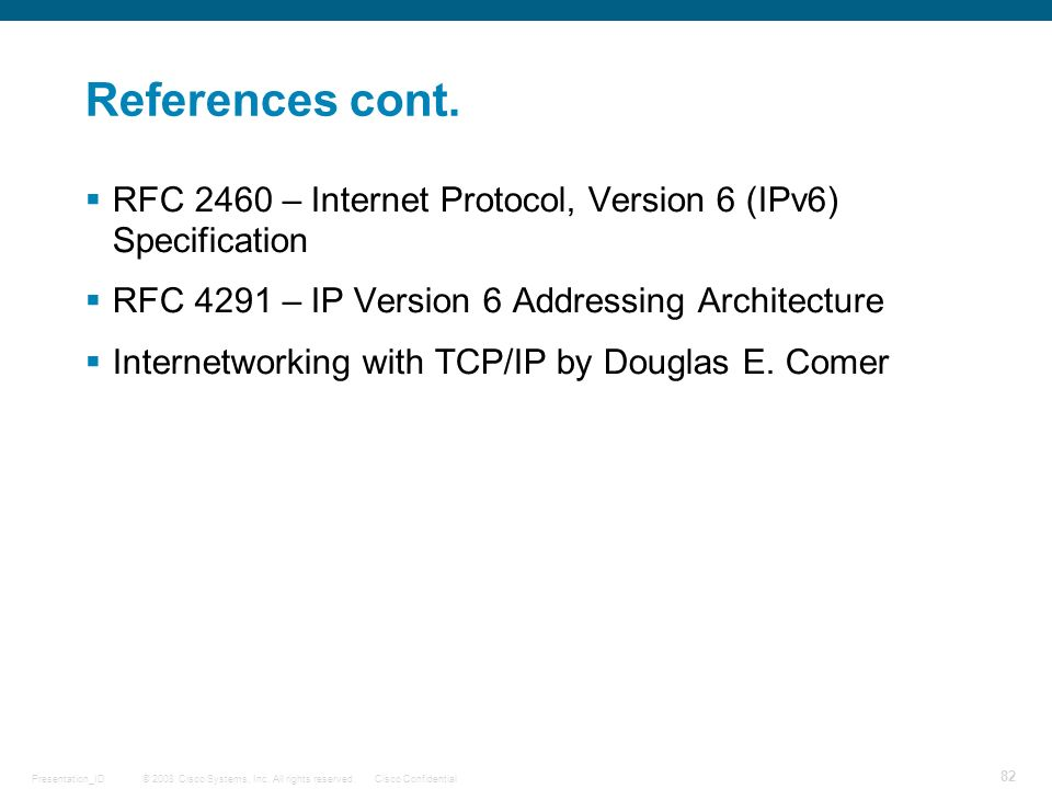 References cont. RFC 2460 – Internet Protocol, Version 6 (IPv6) Specification. RFC 4291 – IP Version 6 Addressing Architecture.
