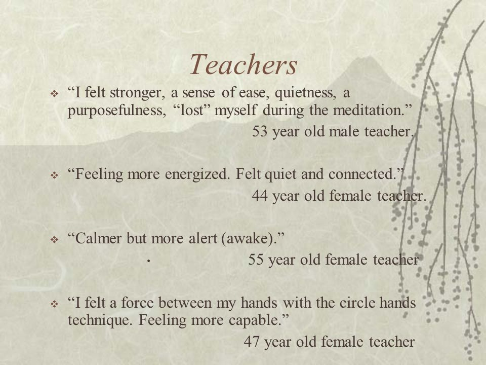 Teachers I felt stronger, a sense of ease, quietness, a purposefulness, lost myself during the meditation.