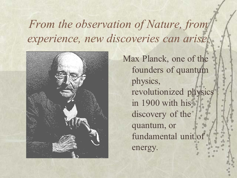 From the observation of Nature, from experience, new discoveries can arise.