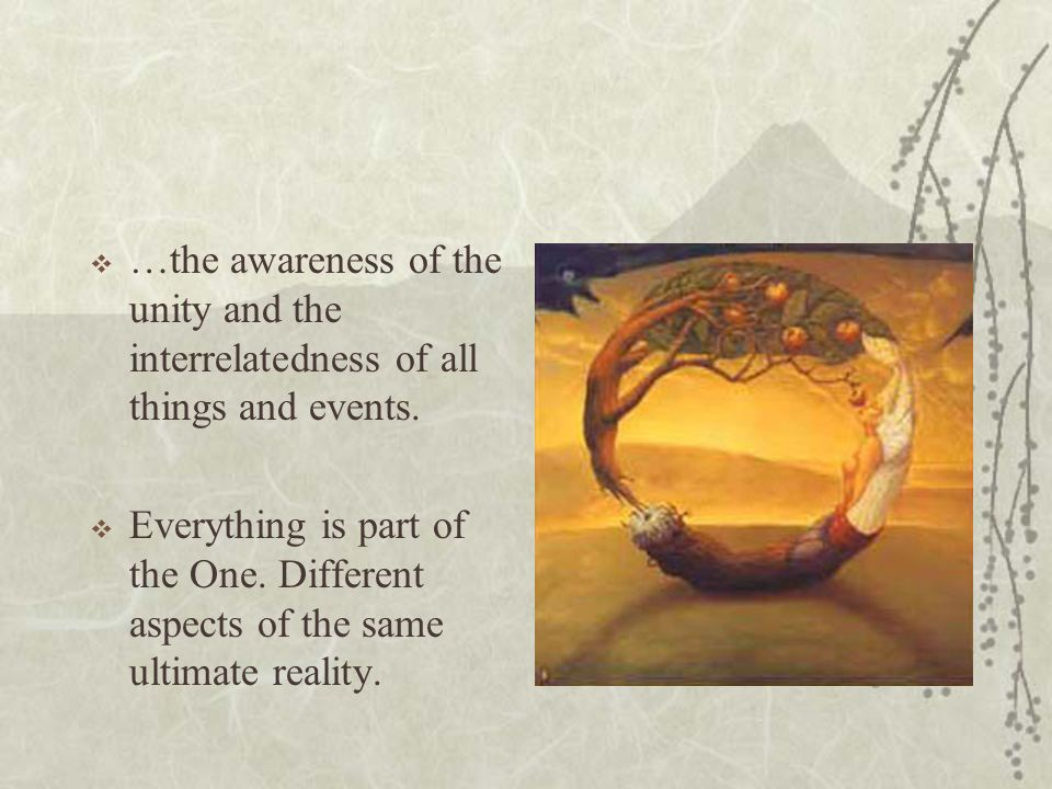 …the awareness of the unity and the interrelatedness of all things and events.