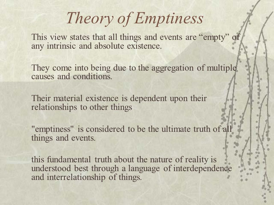 Theory of Emptiness This view states that all things and events are empty of any intrinsic and absolute existence.
