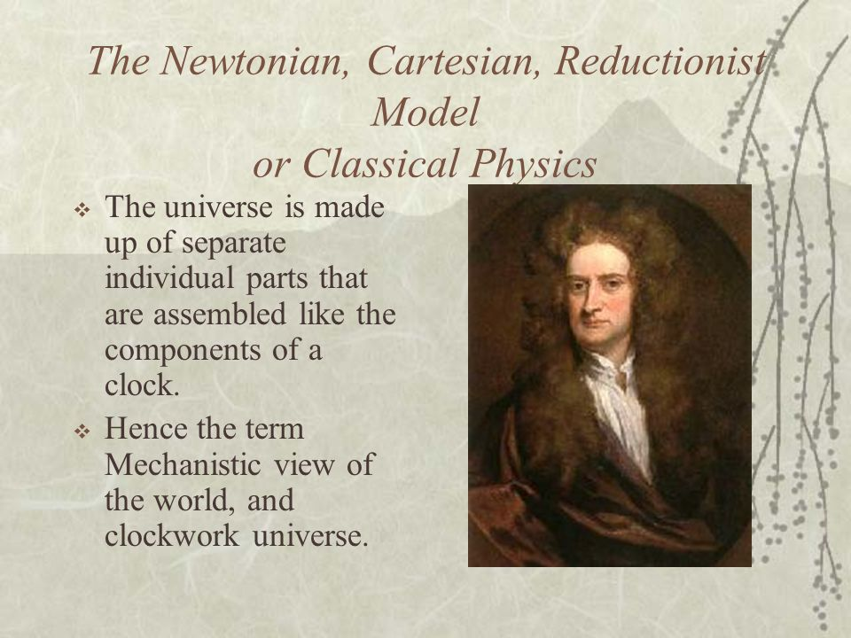 The Newtonian, Cartesian, Reductionist Model or Classical Physics