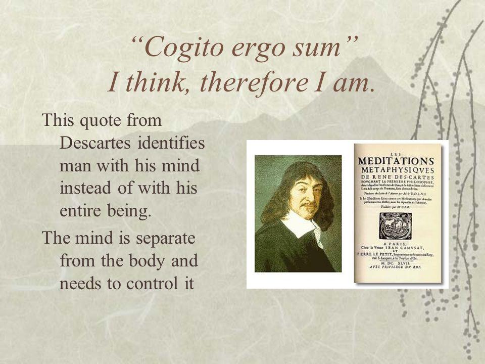 Cogito ergo sum I think, therefore I am.