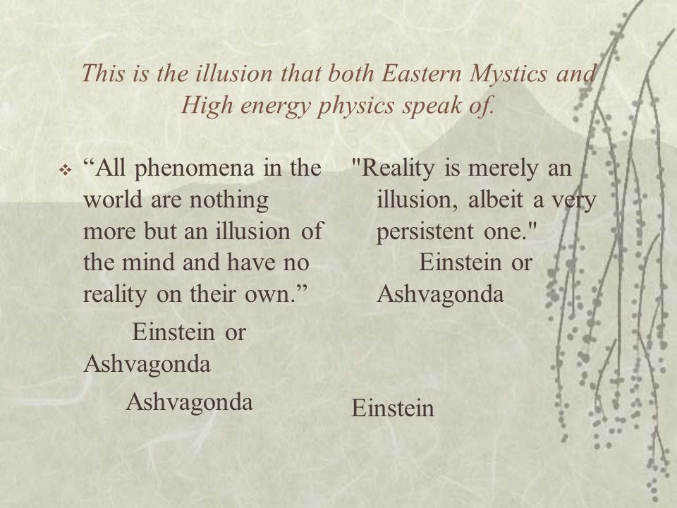 This is the illusion that both Eastern Mystics and High energy physics speak of.