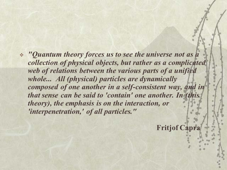 Quantum theory forces us to see the universe not as a collection of physical objects, but rather as a complicated web of relations between the various parts of a unified whole... All (physical) particles are dynamically composed of one another in a self-consistent way, and in that sense can be said to contain one another.