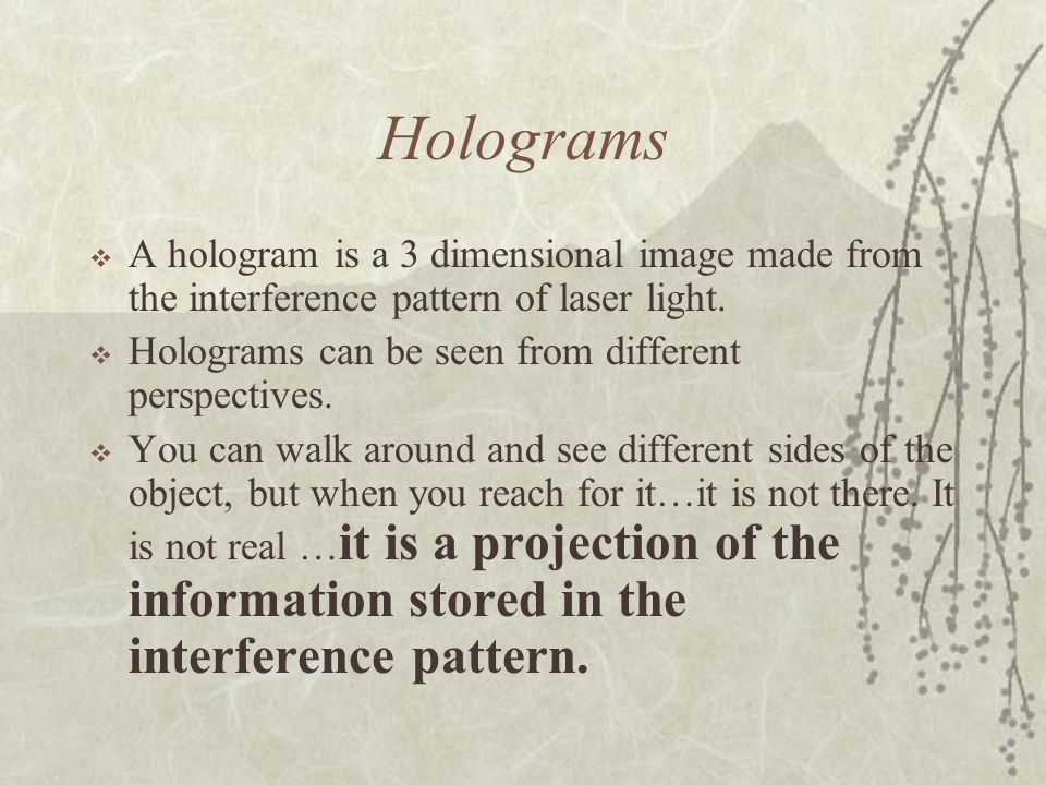 Holograms A hologram is a 3 dimensional image made from the interference pattern of laser light. Holograms can be seen from different perspectives.