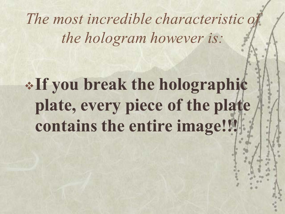 The most incredible characteristic of the hologram however is: