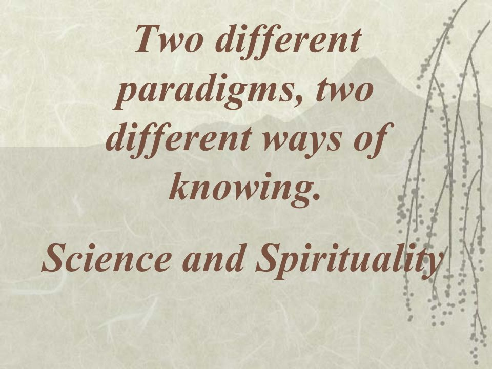 Two different paradigms, two different ways of knowing.