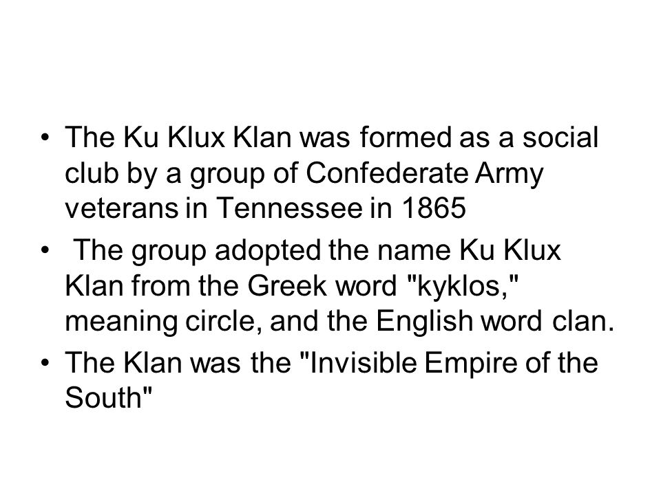 The Ku Klux Klan was formed as a social club by a group of Confederate Army veterans in Tennessee in 1865