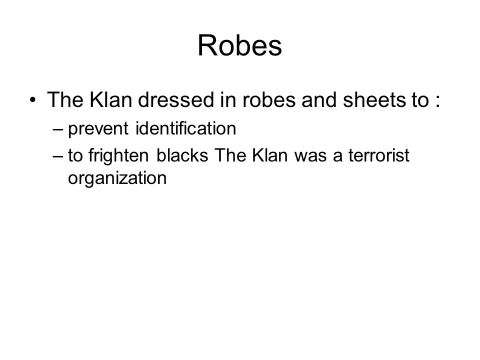 Robes The Klan dressed in robes and sheets to : prevent identification