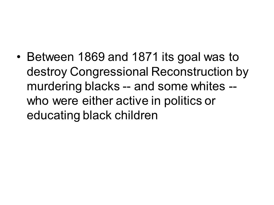 Between 1869 and 1871 its goal was to destroy Congressional Reconstruction by murdering blacks -- and some whites -- who were either active in politics or educating black children