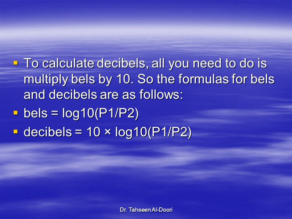 To calculate decibels, all you need to do is multiply bels by 10