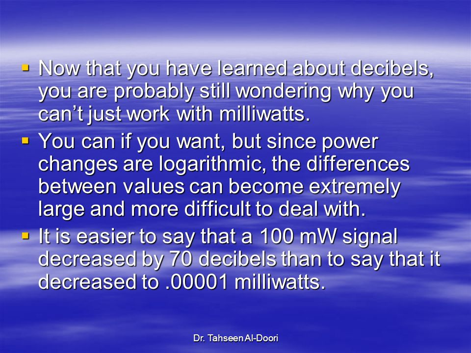 Now that you have learned about decibels, you are probably still wondering why you can't just work with milliwatts.