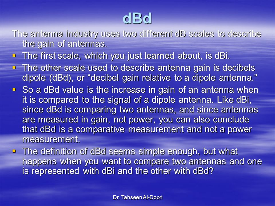 dBd The antenna industry uses two different dB scales to describe the gain of antennas. The first scale, which you just learned about, is dBi.