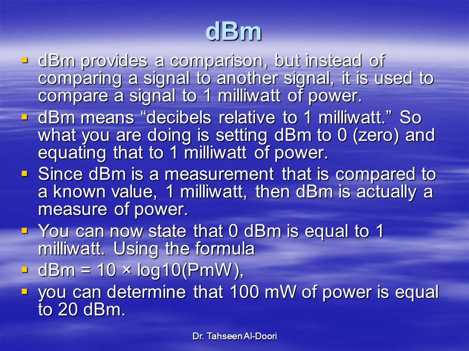 dBm dBm provides a comparison, but instead of comparing a signal to another signal, it is used to compare a signal to 1 milliwatt of power.
