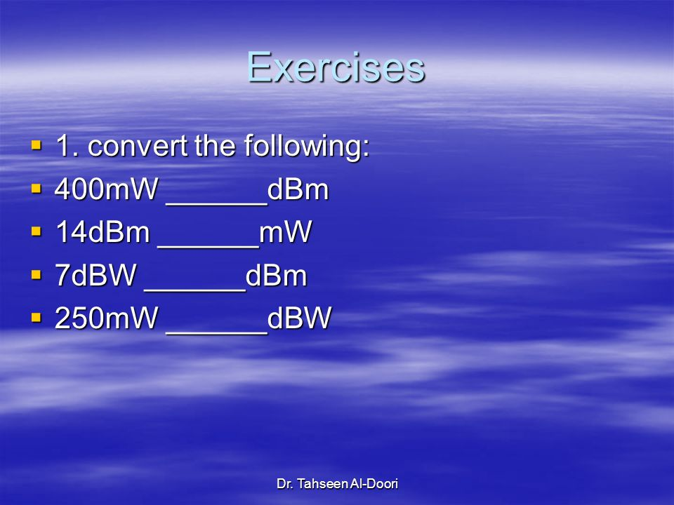 Exercises 1. convert the following: 400mW ______dBm 14dBm ______mW