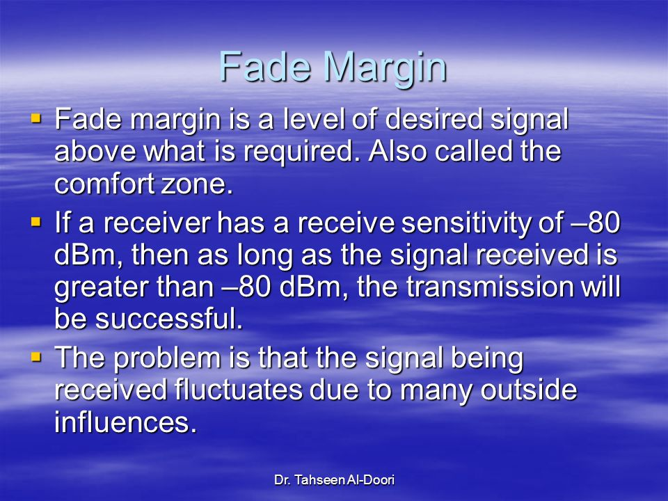 Fade Margin Fade margin is a level of desired signal above what is required. Also called the comfort zone.