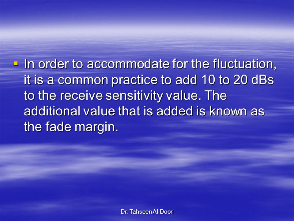 In order to accommodate for the fluctuation, it is a common practice to add 10 to 20 dBs to the receive sensitivity value. The additional value that is added is known as the fade margin.