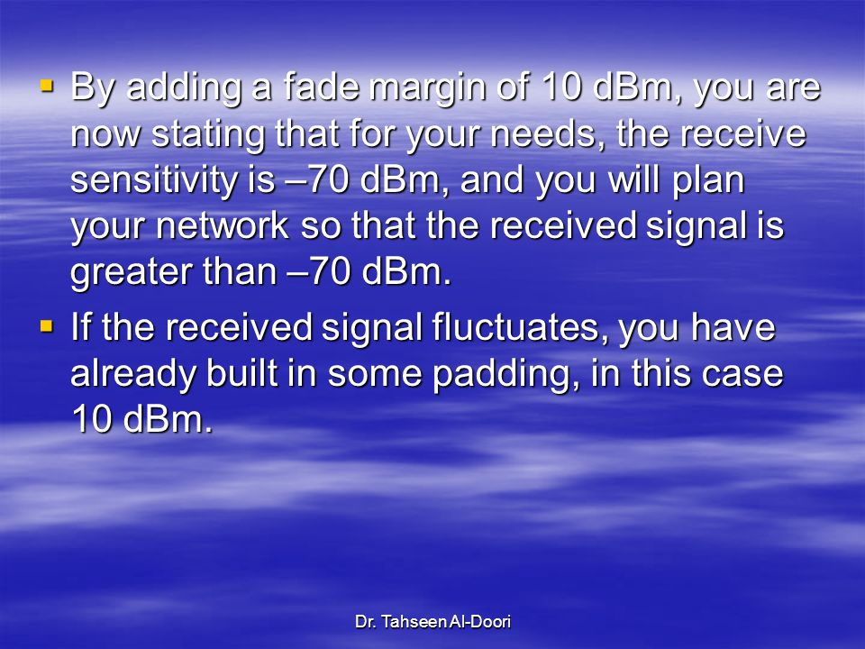 By adding a fade margin of 10 dBm, you are now stating that for your needs, the receive sensitivity is –70 dBm, and you will plan your network so that the received signal is greater than –70 dBm.