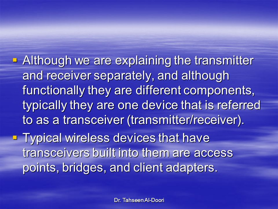 Although we are explaining the transmitter and receiver separately, and although functionally they are different components, typically they are one device that is referred to as a transceiver (transmitter/receiver).