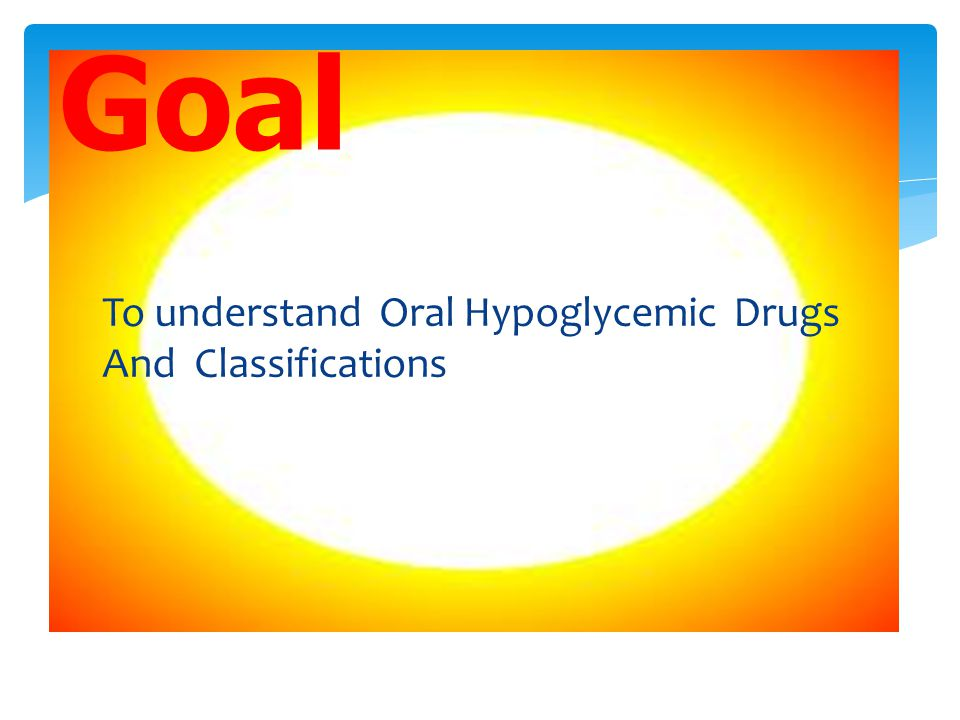 Goal To understand Oral Hypoglycemic Drugs And Classifications