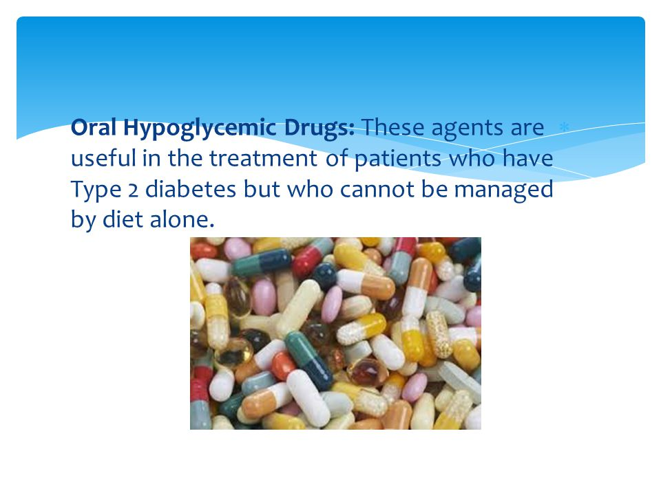 Oral Hypoglycemic Drugs: These agents are useful in the treatment of patients who have Type 2 diabetes but who cannot be managed by diet alone.